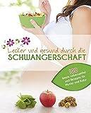 Lecker und gesund durch die Schwangerschaft: Die besten Lebensmittel für Mutter und Baby mit 100...