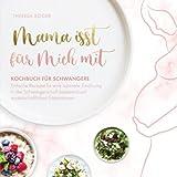 Mama isst für mich mit – Kochbuch für Schwangere: Einfache Rezepte für eine optimale...