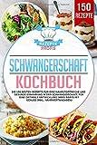 Schwangerschaft Kochbuch: Die 150 besten Rezepte für eine nährstoffreiche und gesunde Ernährung...